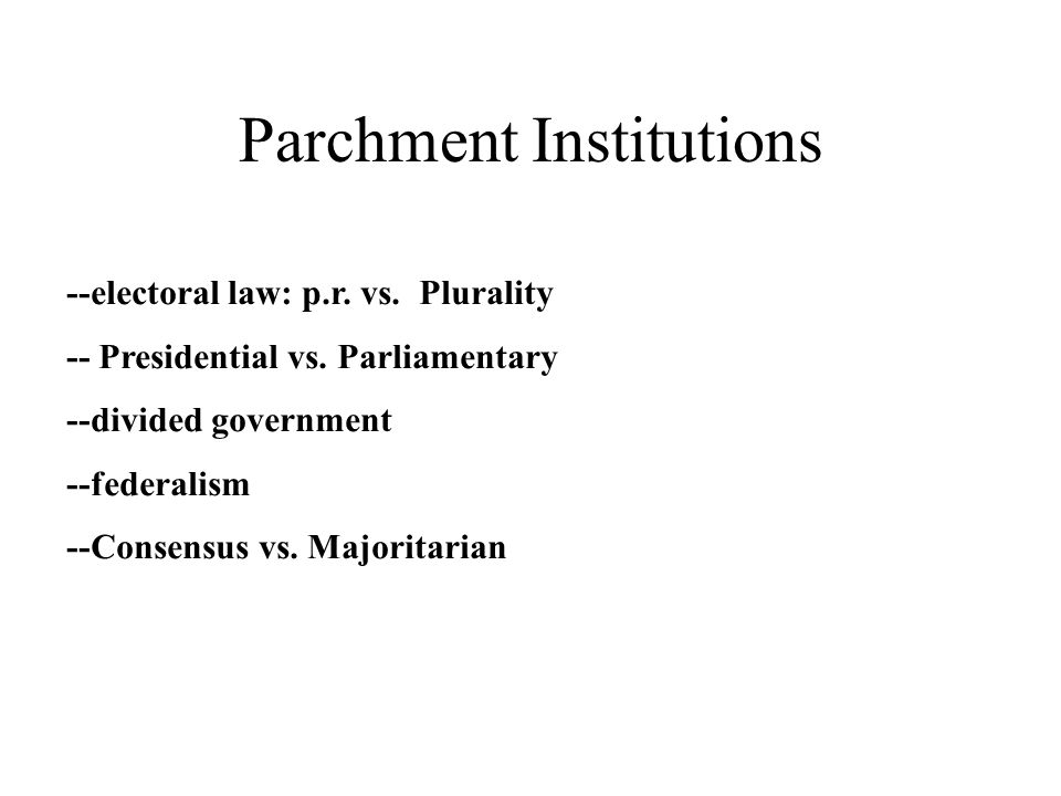 Parchment Institutions --electoral law: p.r. vs. Plurality -- Presidential vs.