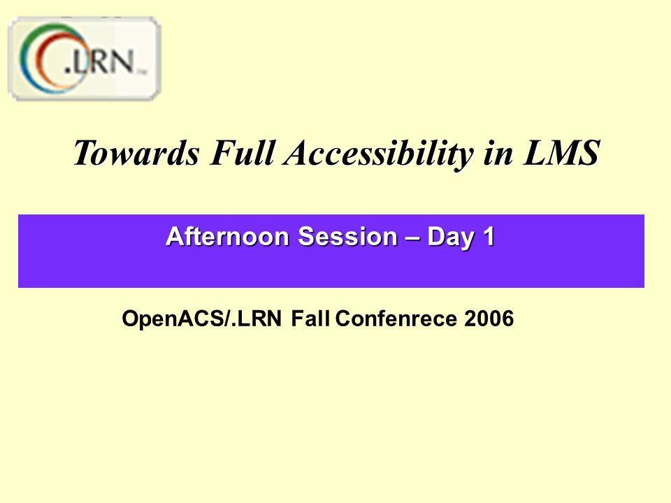 Afternoon Session – Day 1 Towards Full Accessibility in LMS OpenACS/.LRN Fall Confenrece 2006
