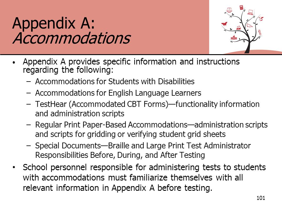 Appendix A: Accommodations Appendix A provides specific information and instructions regarding the following: –Accommodations for Students with Disabilities –Accommodations for English Language Learners –TestHear (Accommodated CBT Forms)—functionality information and administration scripts –Regular Print Paper-Based Accommodations—administration scripts and scripts for gridding or verifying student grid sheets –Special Documents—Braille and Large Print Test Administrator Responsibilities Before, During, and After Testing School personnel responsible for administering tests to students with accommodations must familiarize themselves with all relevant information in Appendix A before testing.