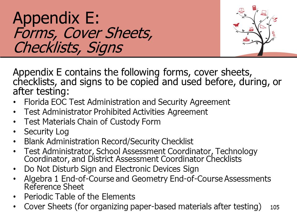 Appendix E: Forms, Cover Sheets, Checklists, Signs Appendix E contains the following forms, cover sheets, checklists, and signs to be copied and used before, during, or after testing: Florida EOC Test Administration and Security Agreement Test Administrator Prohibited Activities Agreement Test Materials Chain of Custody Form Security Log Blank Administration Record/Security Checklist Test Administrator, School Assessment Coordinator, Technology Coordinator, and District Assessment Coordinator Checklists Do Not Disturb Sign and Electronic Devices Sign Algebra 1 End-of-Course and Geometry End-of-Course Assessments Reference Sheet Periodic Table of the Elements Cover Sheets (for organizing paper-based materials after testing) 105