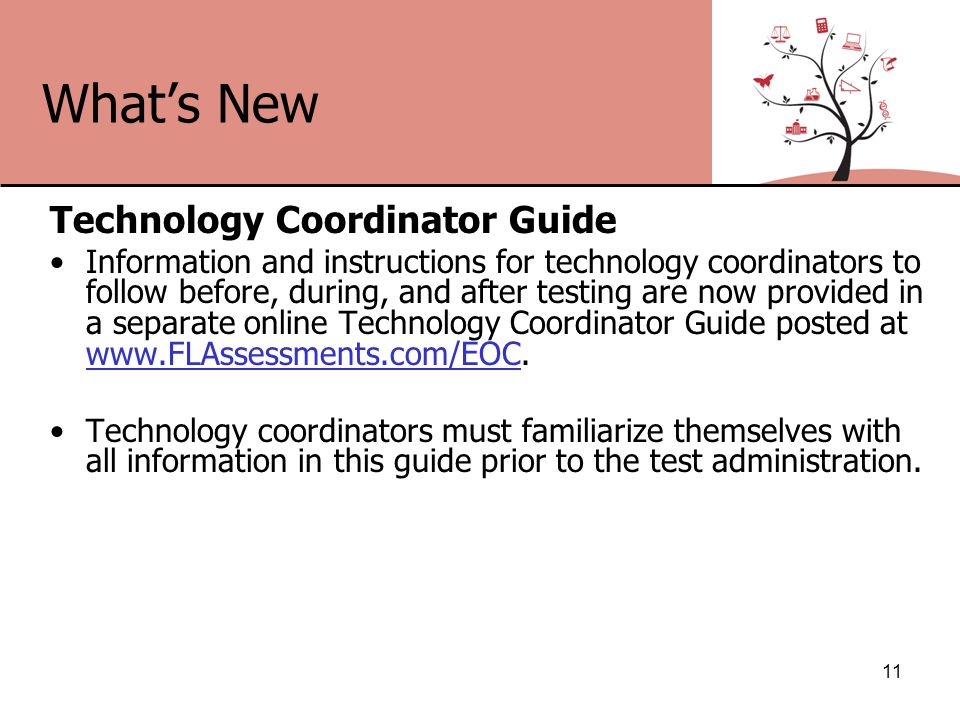 What's New Technology Coordinator Guide Information and instructions for technology coordinators to follow before, during, and after testing are now provided in a separate online Technology Coordinator Guide posted at www.FLAssessments.com/EOC.