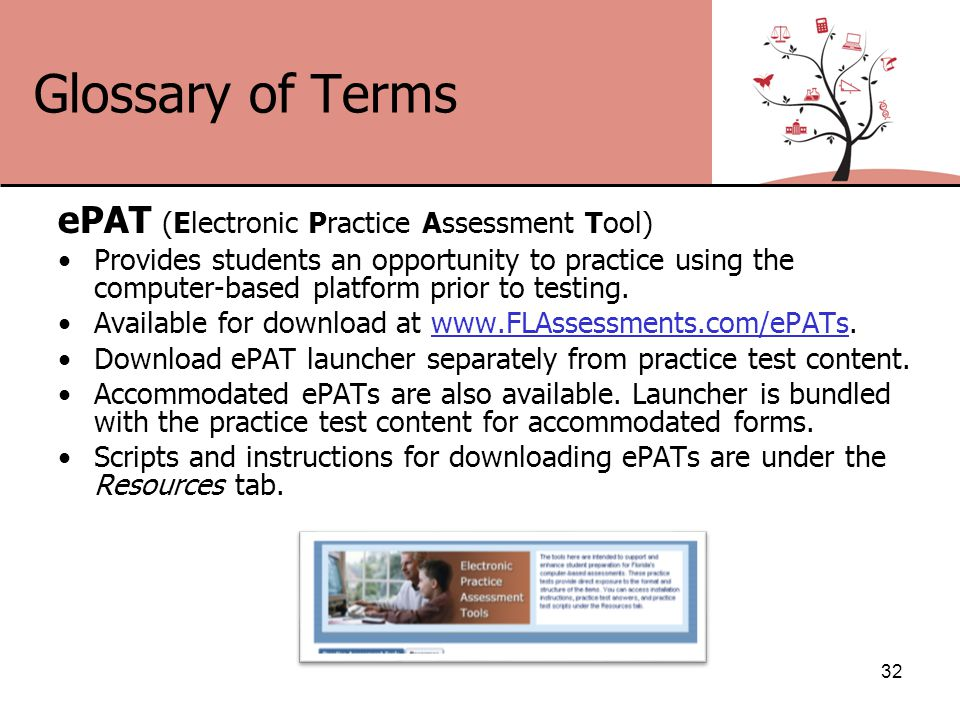 Glossary of Terms ePAT (Electronic Practice Assessment Tool) Provides students an opportunity to practice using the computer-based platform prior to testing.