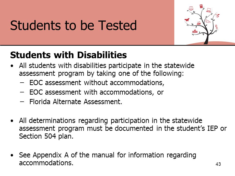 Students to be Tested Students with Disabilities All students with disabilities participate in the statewide assessment program by taking one of the following: ̶EOC assessment without accommodations, ̶EOC assessment with accommodations, or ̶Florida Alternate Assessment.