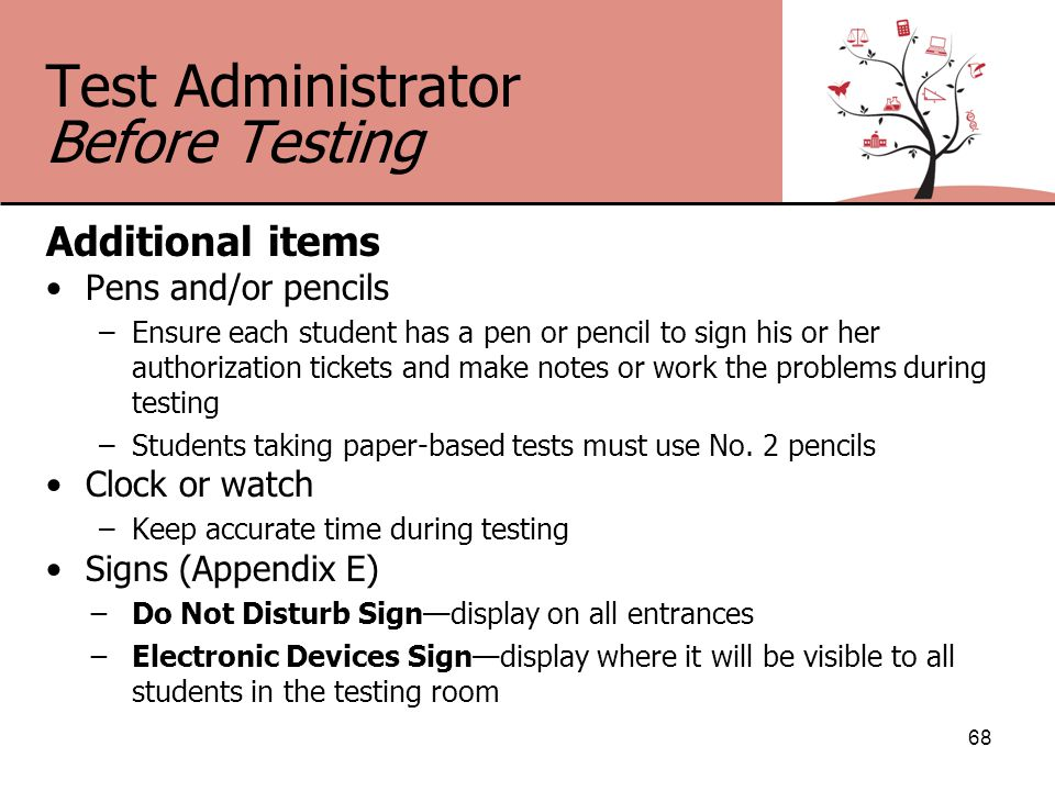 Test Administrator Before Testing Additional items Pens and/or pencils –Ensure each student has a pen or pencil to sign his or her authorization tickets and make notes or work the problems during testing –Students taking paper-based tests must use No.
