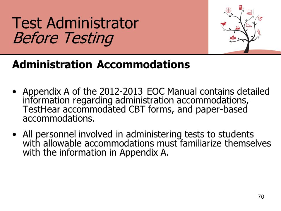 Test Administrator Before Testing Administration Accommodations Appendix A of the 2012-2013 EOC Manual contains detailed information regarding administration accommodations, TestHear accommodated CBT forms, and paper-based accommodations.