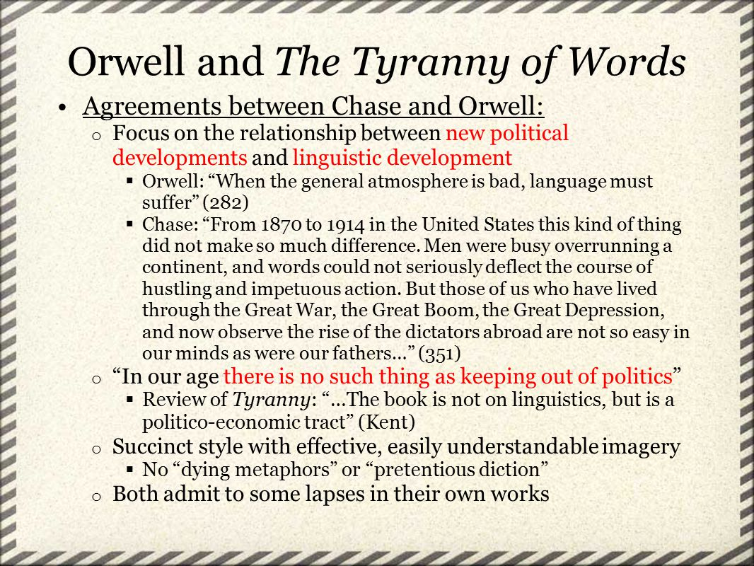 Orwell and The Tyranny of Words Agreements between Chase and Orwell: o Focus on the relationship between new political developments and linguistic development  Orwell: When the general atmosphere is bad, language must suffer (282)  Chase: From 1870 to 1914 in the United States this kind of thing did not make so much difference.