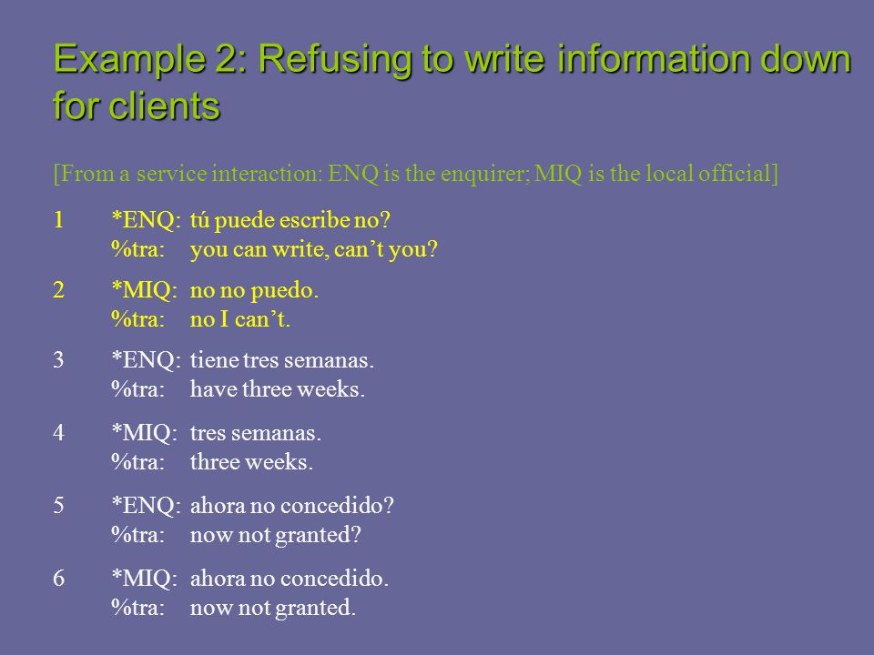 Example 2: Refusing to write information down for clients [From a service interaction: ENQ is the enquirer; MIQ is the local official] 1*ENQ:tú puede escribe no.