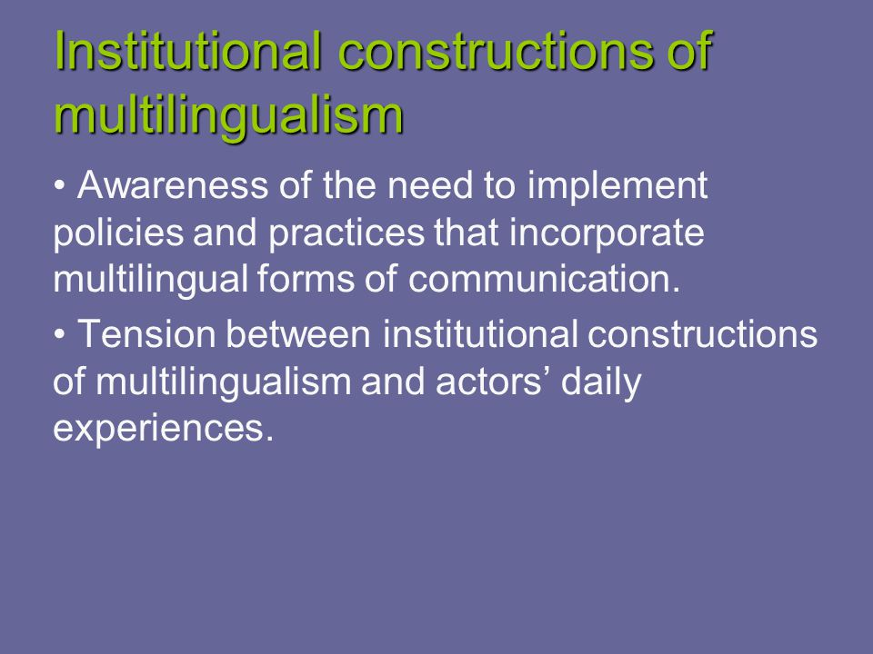 Institutional constructions of multilingualism Awareness of the need to implement policies and practices that incorporate multilingual forms of communication.