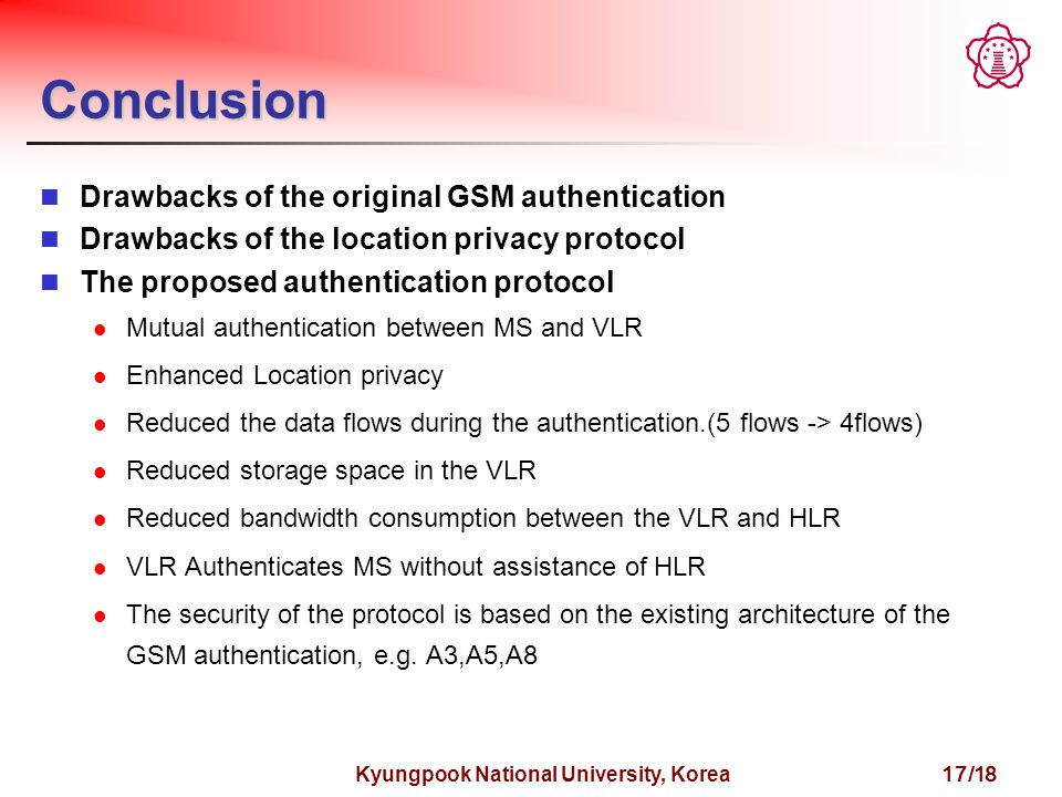 Kyungpook National University, Korea 17/18 Conclusion Drawbacks of the original GSM authentication Drawbacks of the location privacy protocol The proposed authentication protocol Mutual authentication between MS and VLR Enhanced Location privacy Reduced the data flows during the authentication.(5 flows -> 4flows) Reduced storage space in the VLR Reduced bandwidth consumption between the VLR and HLR VLR Authenticates MS without assistance of HLR The security of the protocol is based on the existing architecture of the GSM authentication, e.g.