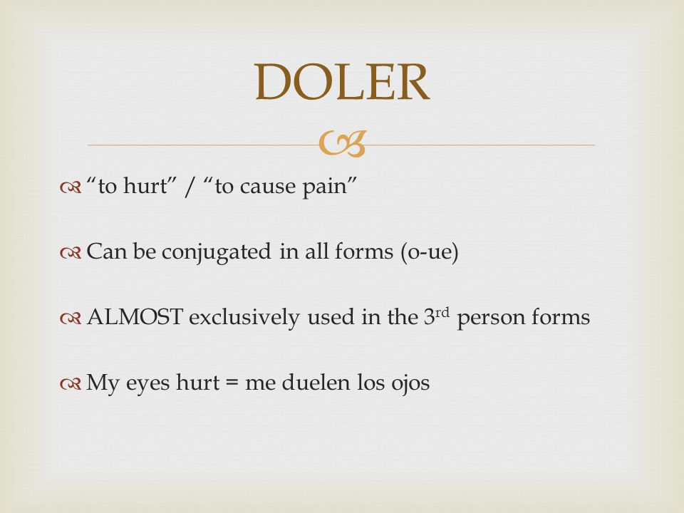   to hurt / to cause pain  Can be conjugated in all forms (o-ue)  ALMOST exclusively used in the 3 rd person forms  My eyes hurt = me duelen los ojos DOLER