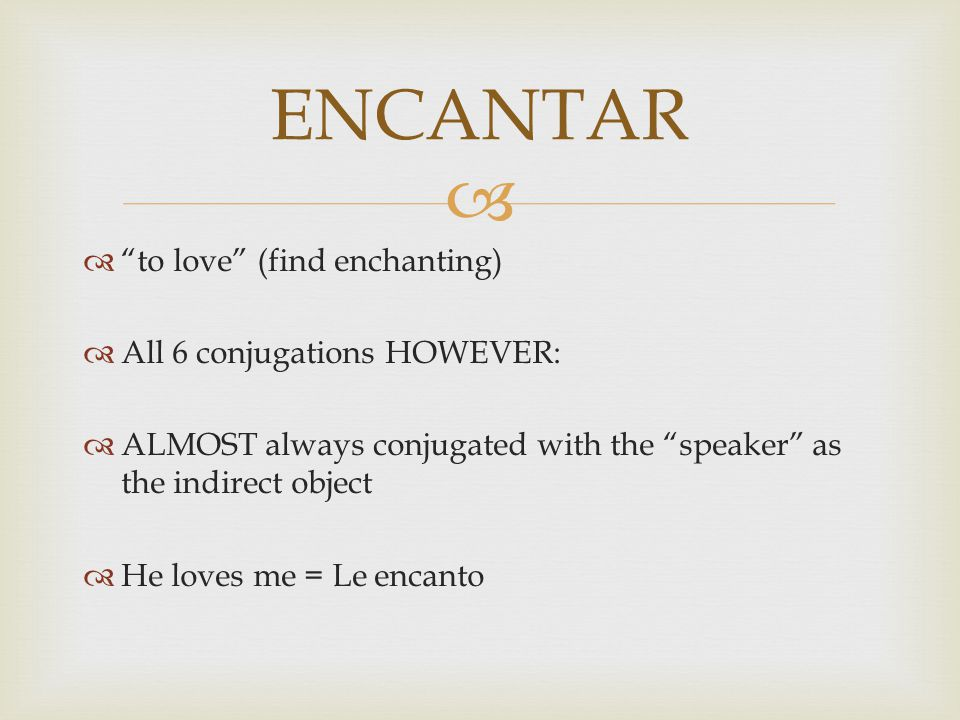   to love (find enchanting)  All 6 conjugations HOWEVER:  ALMOST always conjugated with the speaker as the indirect object  He loves me = Le encanto ENCANTAR