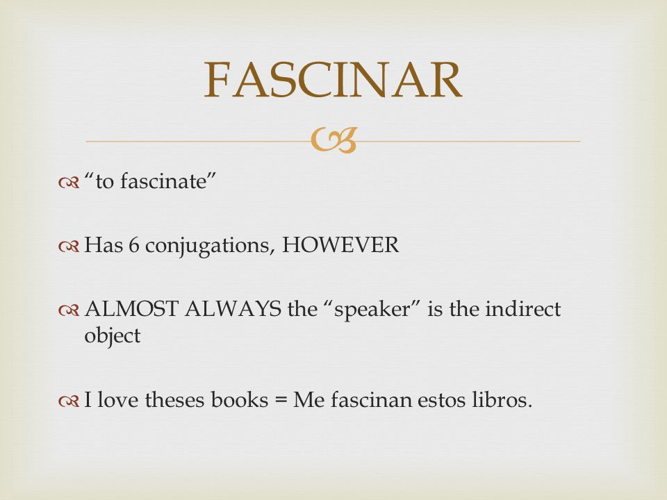   to fascinate  Has 6 conjugations, HOWEVER  ALMOST ALWAYS the speaker is the indirect object  I love theses books = Me fascinan estos libros.
