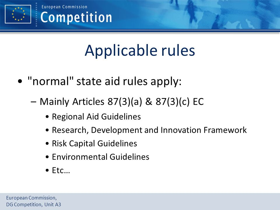 European Commission, DG Competition, Unit A3 Applicable rules normal state aid rules apply: –Mainly Articles 87(3)(a) & 87(3)(c) EC Regional Aid Guidelines Research, Development and Innovation Framework Risk Capital Guidelines Environmental Guidelines Etc…
