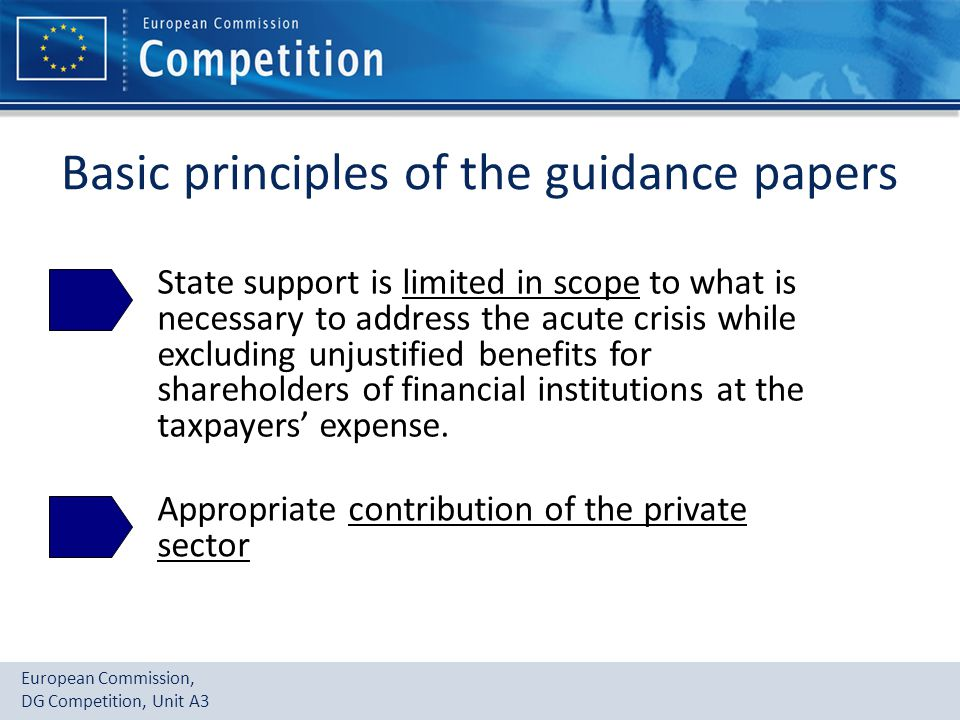 European Commission, DG Competition, Unit A3 Basic principles of the guidance papers State support is limited in scope to what is necessary to address the acute crisis while excluding unjustified benefits for shareholders of financial institutions at the taxpayers' expense.