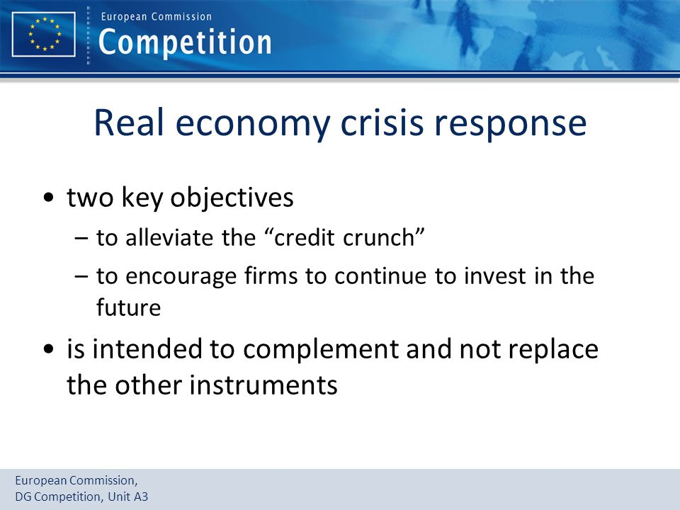 European Commission, DG Competition, Unit A3 Real economy crisis response two key objectives –to alleviate the credit crunch –to encourage firms to continue to invest in the future is intended to complement and not replace the other instruments