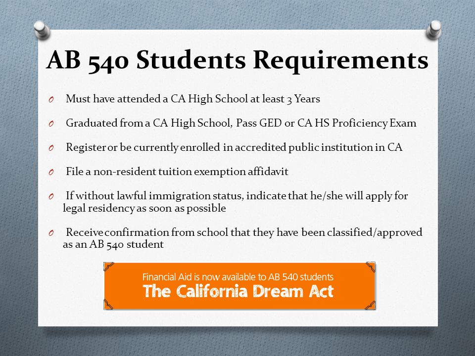 AB 540 Students Requirements O Must have attended a CA High School at least 3 Years O Graduated from a CA High School, Pass GED or CA HS Proficiency Exam O Register or be currently enrolled in accredited public institution in CA O File a non-resident tuition exemption affidavit O If without lawful immigration status, indicate that he/she will apply for legal residency as soon as possible O Receive confirmation from school that they have been classified/approved as an AB 540 student