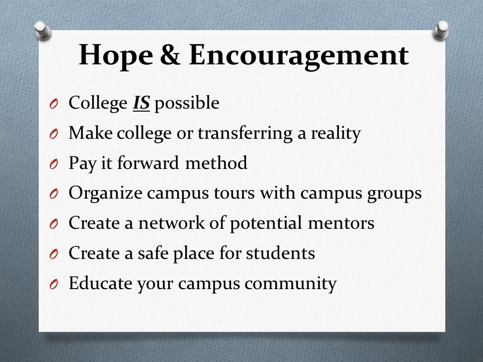 Hope & Encouragement O College IS possible O Make college or transferring a reality O Pay it forward method O Organize campus tours with campus groups O Create a network of potential mentors O Create a safe place for students O Educate your campus community