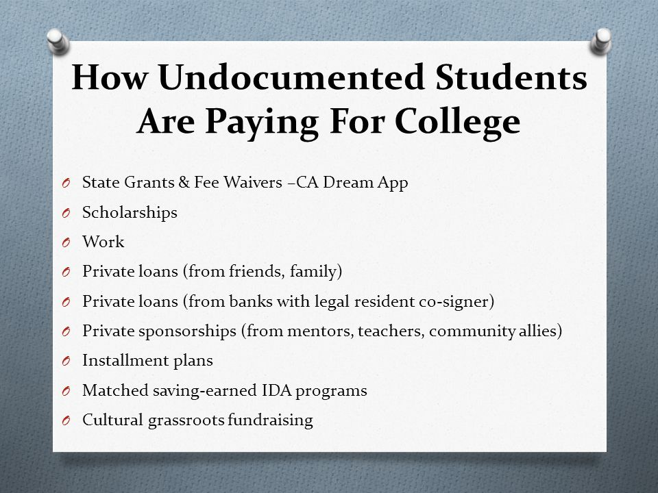 How Undocumented Students Are Paying For College O State Grants & Fee Waivers –CA Dream App O Scholarships O Work O Private loans (from friends, family) O Private loans (from banks with legal resident co-signer) O Private sponsorships (from mentors, teachers, community allies) O Installment plans O Matched saving-earned IDA programs O Cultural grassroots fundraising