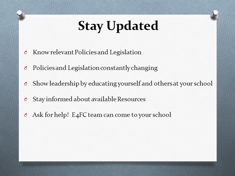 Stay Updated O Know relevant Policies and Legislation O Policies and Legislation constantly changing O Show leadership by educating yourself and others at your school O Stay informed about available Resources O Ask for help.