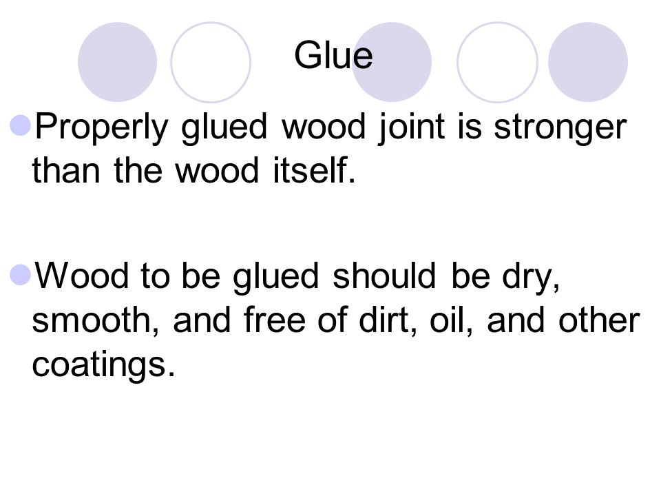 Glue Properly glued wood joint is stronger than the wood itself.