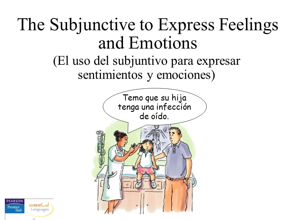 The Subjunctive to Express Feelings and Emotions (El uso del subjuntivo para expresar sentimientos y emociones) Temo que su hija tenga una infección de oído.