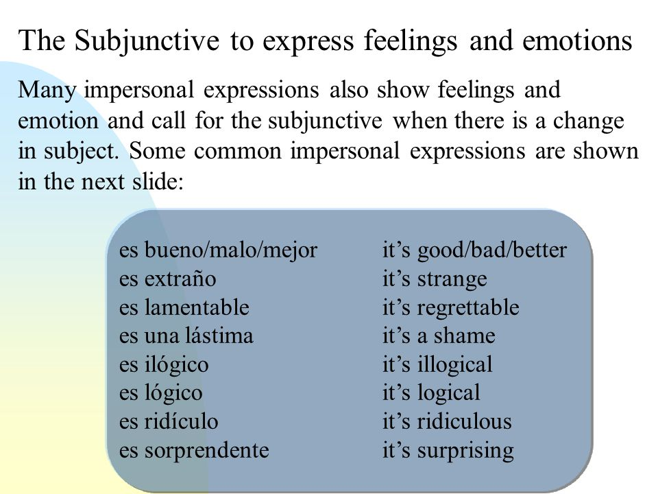 The Subjunctive to express feelings and emotions Many impersonal expressions also show feelings and emotion and call for the subjunctive when there is a change in subject.
