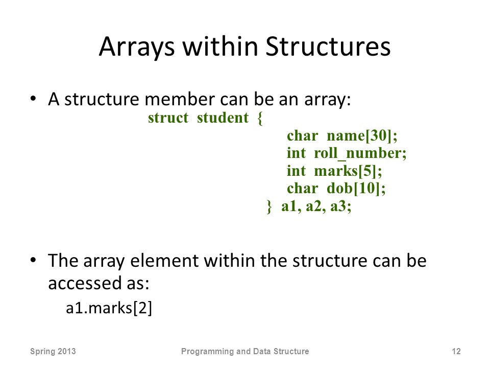 Arrays within Structures A structure member can be an array: The array element within the structure can be accessed as: a1.marks[2] Spring 2013Programming and Data Structure12 struct student { char name[30]; int roll_number; int marks[5]; char dob[10]; } a1, a2, a3;