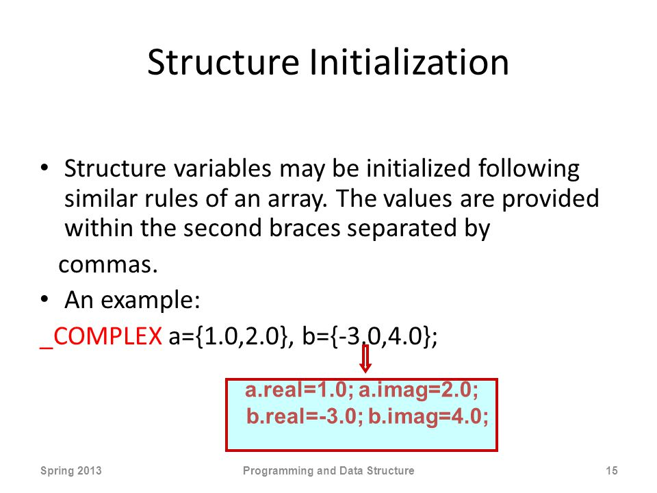 Structure Initialization Structure variables may be initialized following similar rules of an array.