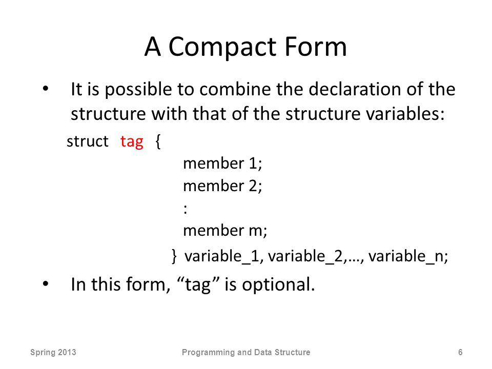A Compact Form It is possible to combine the declaration of the structure with that of the structure variables: struct tag { member 1; member 2; : member m; } variable_1, variable_2,…, variable_n; In this form, tag is optional.