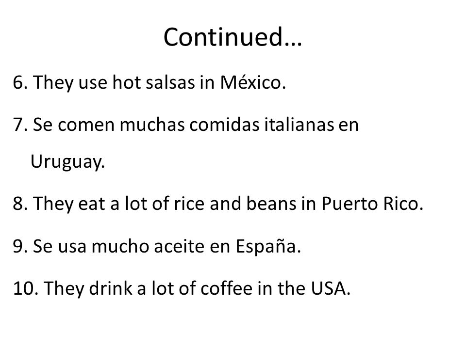 Continued… 6. They use hot salsas in México. 7. Se comen muchas comidas italianas en Uruguay.