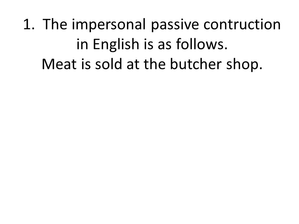 1. The impersonal passive contruction in English is as follows. Meat is sold at the butcher shop.