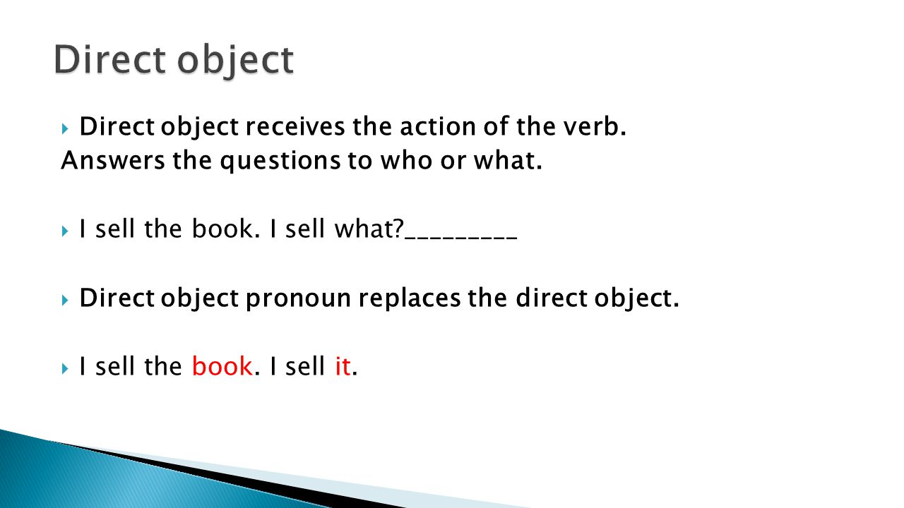  Direct object receives the action of the verb. Answers the questions to who or what.