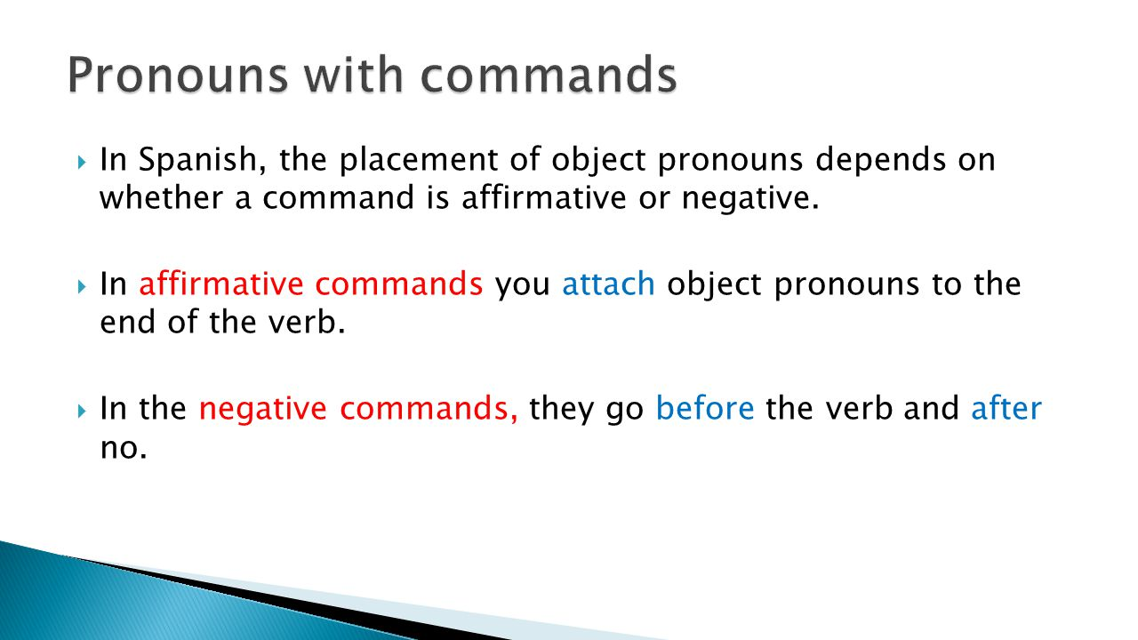  In Spanish, the placement of object pronouns depends on whether a command is affirmative or negative.