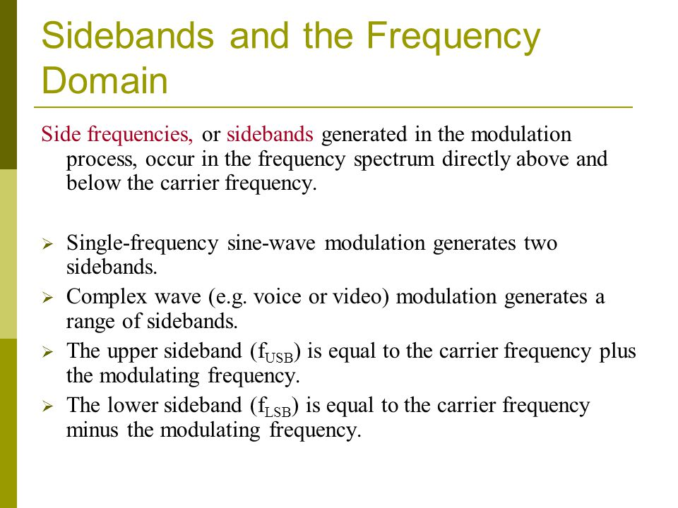 Sidebands and the Frequency Domain Side frequencies, or sidebands generated in the modulation process, occur in the frequency spectrum directly above and below the carrier frequency.