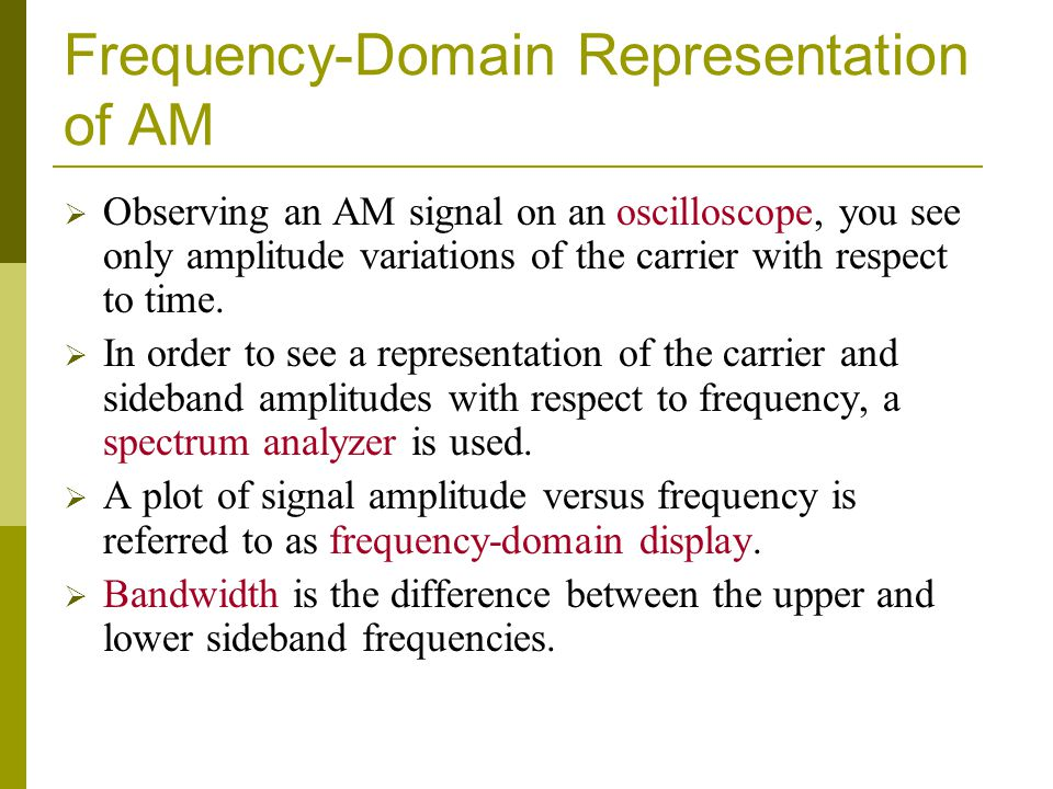Frequency-Domain Representation of AM  Observing an AM signal on an oscilloscope, you see only amplitude variations of the carrier with respect to time.