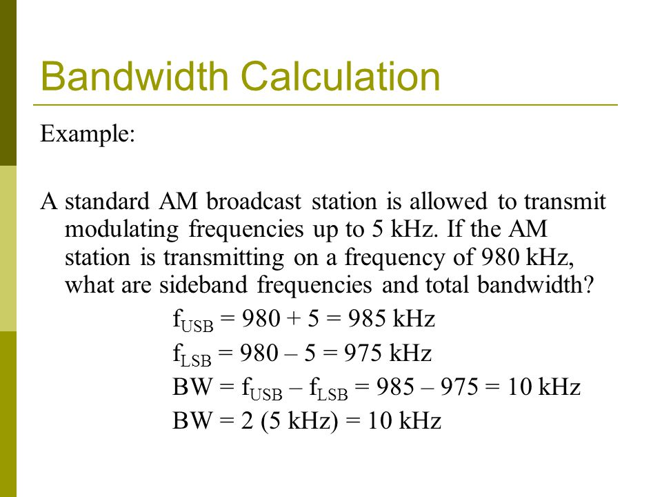 Bandwidth Calculation Example: A standard AM broadcast station is allowed to transmit modulating frequencies up to 5 kHz.