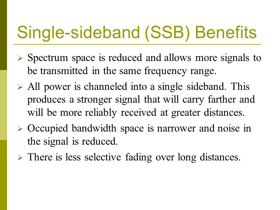 Single-sideband (SSB) Benefits  Spectrum space is reduced and allows more signals to be transmitted in the same frequency range.