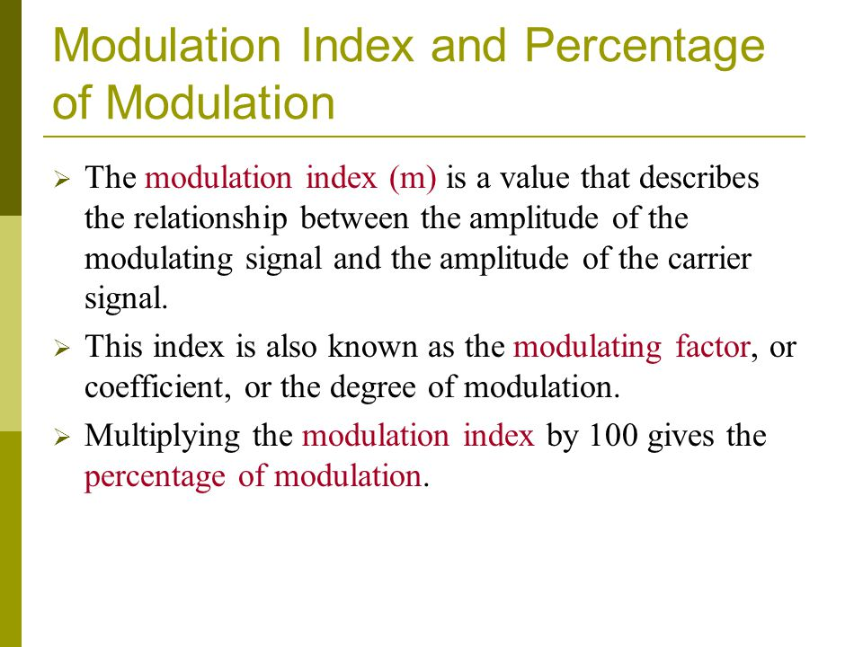 Modulation Index and Percentage of Modulation  The modulation index (m) is a value that describes the relationship between the amplitude of the modulating signal and the amplitude of the carrier signal.