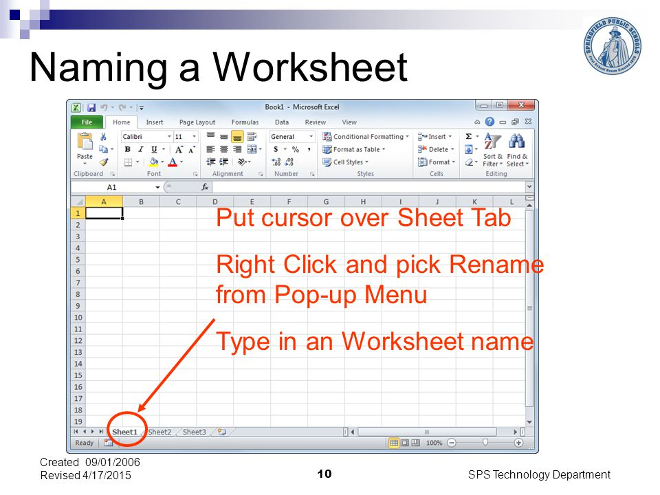 SPS Technology Department 10 Created 09/01/2006 Revised 4/17/2015 Naming a Worksheet Put cursor over Sheet Tab Right Click and pick Rename from Pop-up Menu Type in an Worksheet name