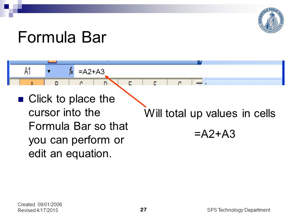 SPS Technology Department 27 Created 09/01/2006 Revised 4/17/2015 Formula Bar Click to place the cursor into the Formula Bar so that you can perform or edit an equation.