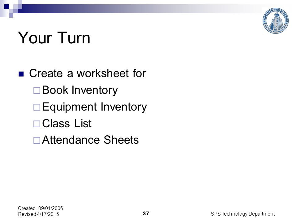 SPS Technology Department 37 Created 09/01/2006 Revised 4/17/2015 Your Turn Create a worksheet for  Book Inventory  Equipment Inventory  Class List  Attendance Sheets