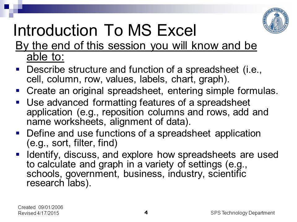 SPS Technology Department 4 Created 09/01/2006 Revised 4/17/2015 Introduction To MS Excel By the end of this session you will know and be able to:  Describe structure and function of a spreadsheet (i.e., cell, column, row, values, labels, chart, graph).
