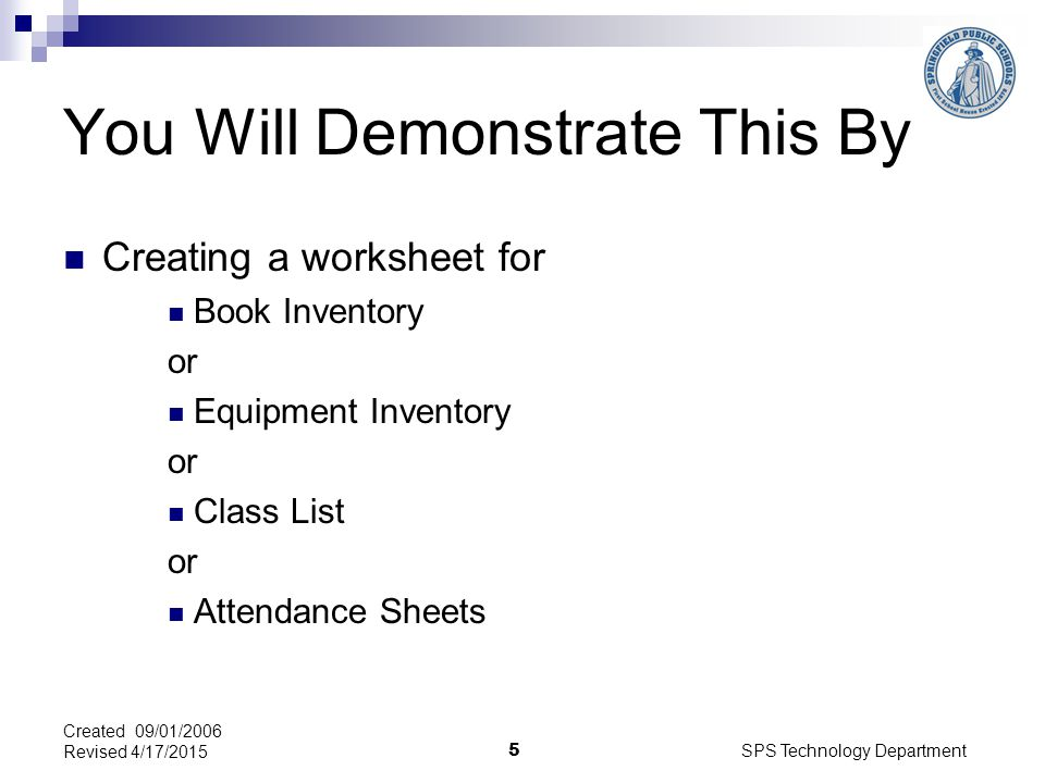 SPS Technology Department 5 Created 09/01/2006 Revised 4/17/2015 You Will Demonstrate This By Creating a worksheet for Book Inventory or Equipment Inventory or Class List or Attendance Sheets