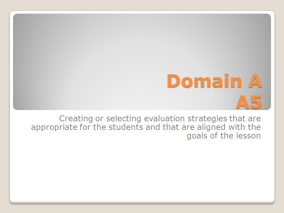 Domain A A5 Creating or selecting evaluation strategies that are appropriate for the students and that are aligned with the goals of the lesson