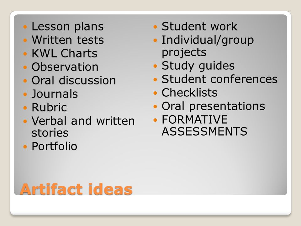 Artifact ideas Lesson plans Written tests KWL Charts Observation Oral discussion Journals Rubric Verbal and written stories Portfolio Student work Individual/group projects Study guides Student conferences Checklists Oral presentations FORMATIVE ASSESSMENTS