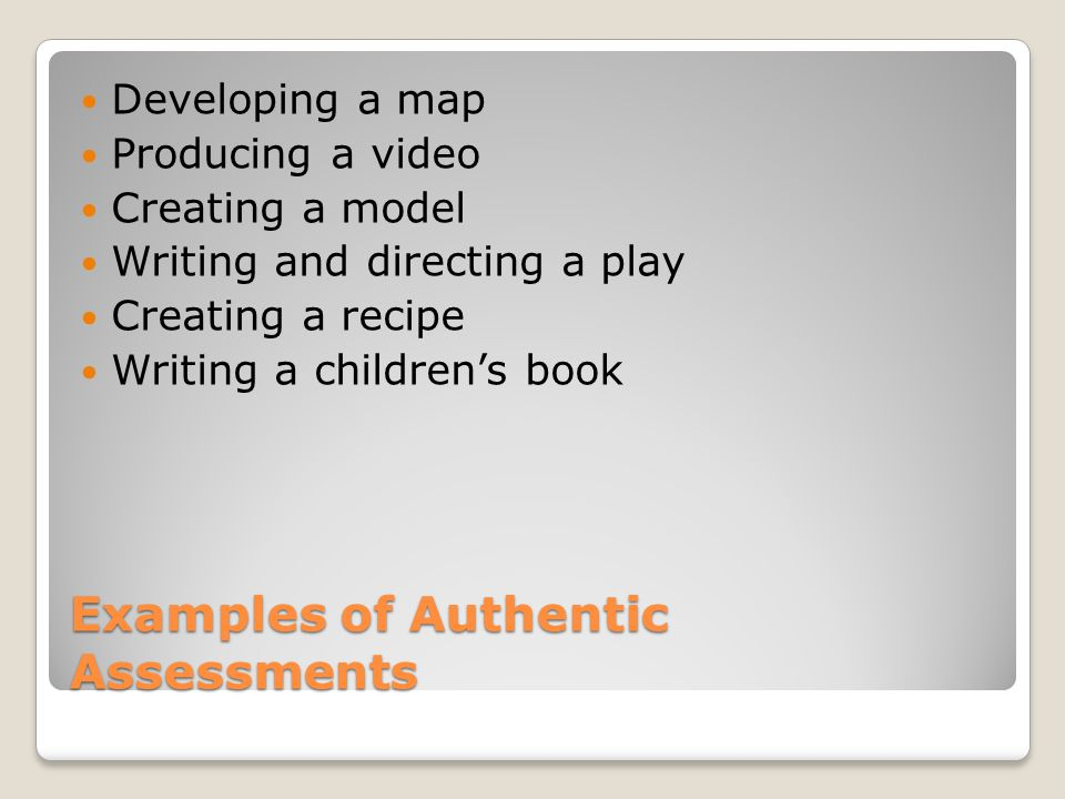 Examples of Authentic Assessments Developing a map Producing a video Creating a model Writing and directing a play Creating a recipe Writing a children's book