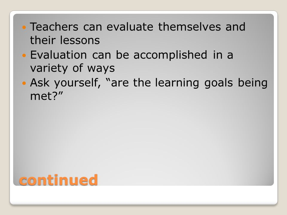continued Teachers can evaluate themselves and their lessons Evaluation can be accomplished in a variety of ways Ask yourself, are the learning goals being met