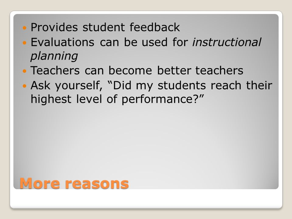 More reasons Provides student feedback Evaluations can be used for instructional planning Teachers can become better teachers Ask yourself, Did my students reach their highest level of performance