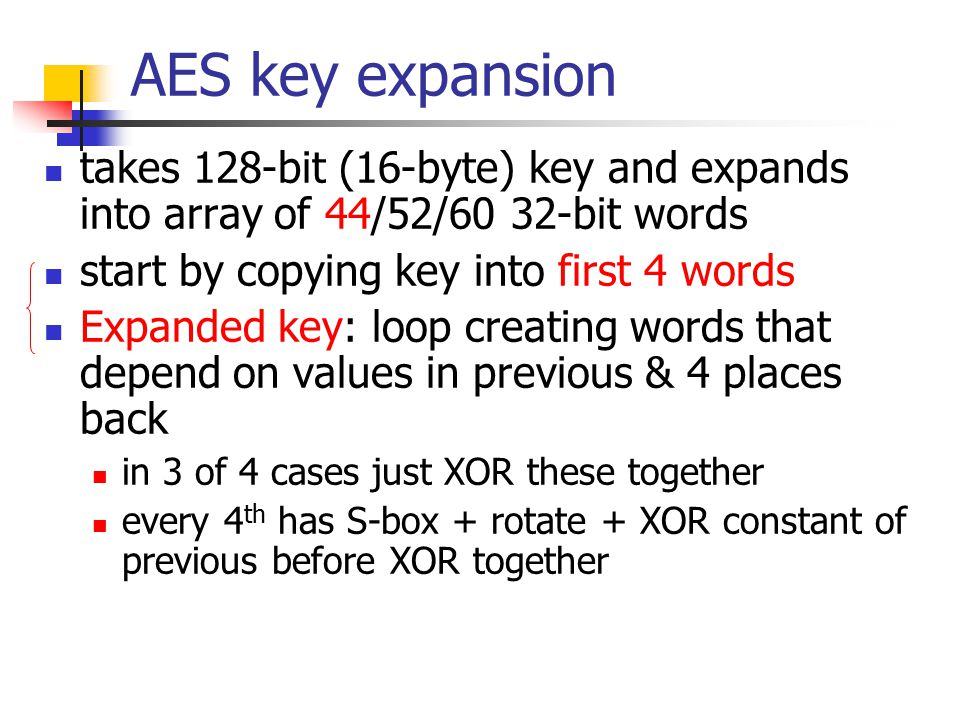 AES key expansion takes 128-bit (16-byte) key and expands into array of 44/52/60 32-bit words start by copying key into first 4 words Expanded key: loop creating words that depend on values in previous & 4 places back in 3 of 4 cases just XOR these together every 4 th has S-box + rotate + XOR constant of previous before XOR together