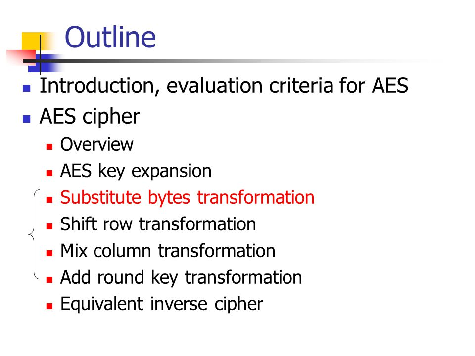 Outline Introduction, evaluation criteria for AES AES cipher Overview AES key expansion Substitute bytes transformation Shift row transformation Mix column transformation Add round key transformation Equivalent inverse cipher